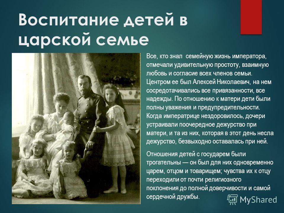 Воспитание детей в царской семье Все, кто знал семейную жизнь императора, отмечали удивительную простоту, взаимную любовь и согласие всех членов семьи. Центром ее был Алексей Николаевич, на нем сосредотачивались все привязанности, все надежды. По отн