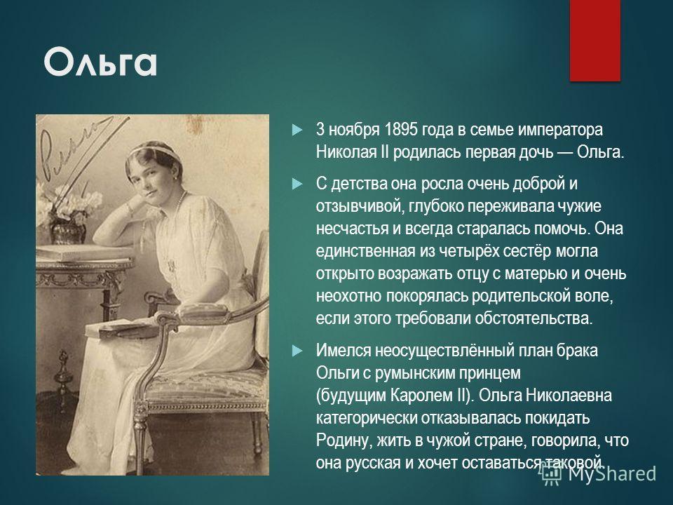 Ольга 3 ноября 1895 года в семье императора Николая II родилась первая дочь Ольга. С детства она росла очень доброй и отзывчивой, глубоко переживала чужие несчастья и всегда старалась помочь. Она единственная из четырёх сестёр могла открыто возражать