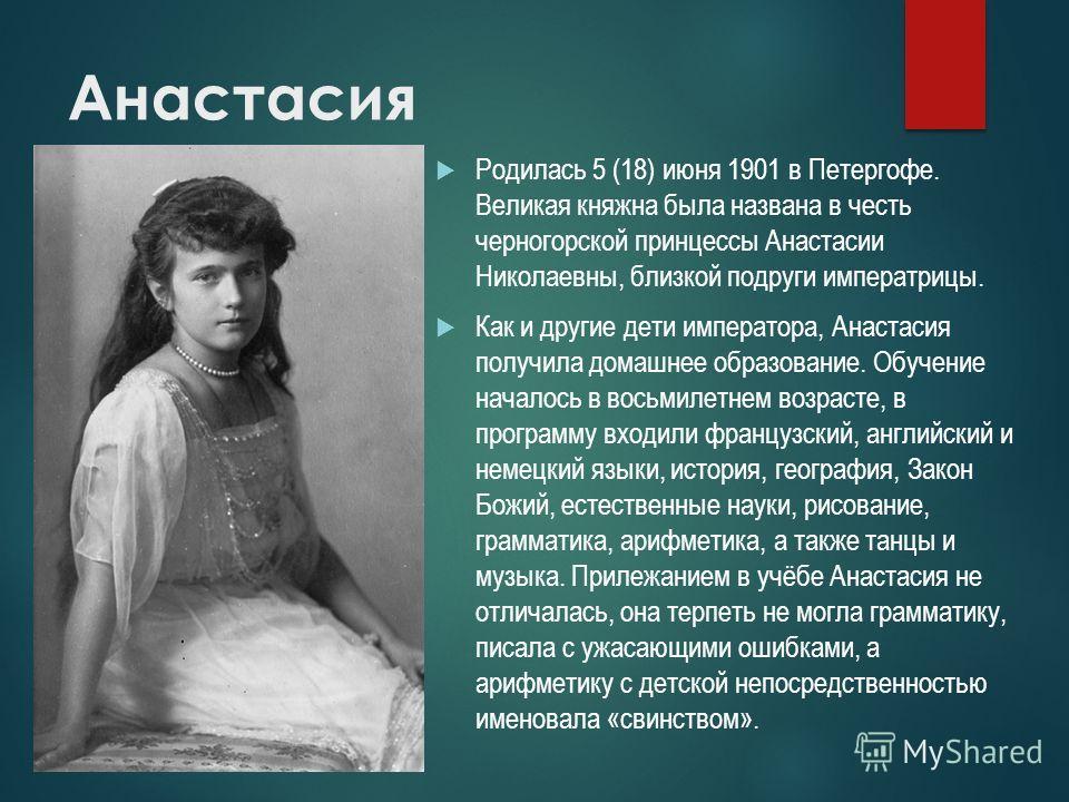 Анастасия Родилась 5 (18) июня 1901 в Петергофе. Великая княжна была названа в честь черногорской принцессы Анастасии Николаевны, близкой подруги императрицы. Как и другие дети императора, Анастасия получила домашнее образование. Обучение началось в