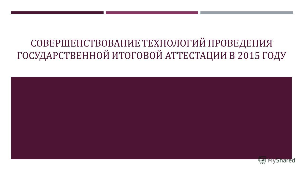 СОВЕРШЕНСТВОВАНИЕ ТЕХНОЛОГИЙ ПРОВЕДЕНИЯ ГОСУДАРСТВЕННОЙ ИТОГОВОЙ АТТЕСТАЦИИ В 2015 ГОДУ