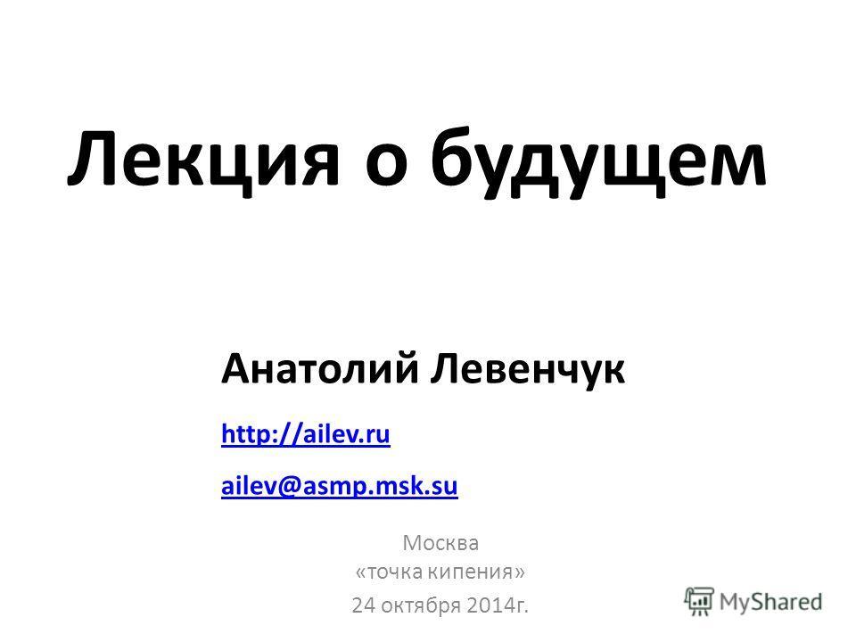 Лекция о будущем Москва «точка кипения» 24 октября 2014 г. Анатолий Левенчук http://ailev.ru ailev@asmp.msk.su