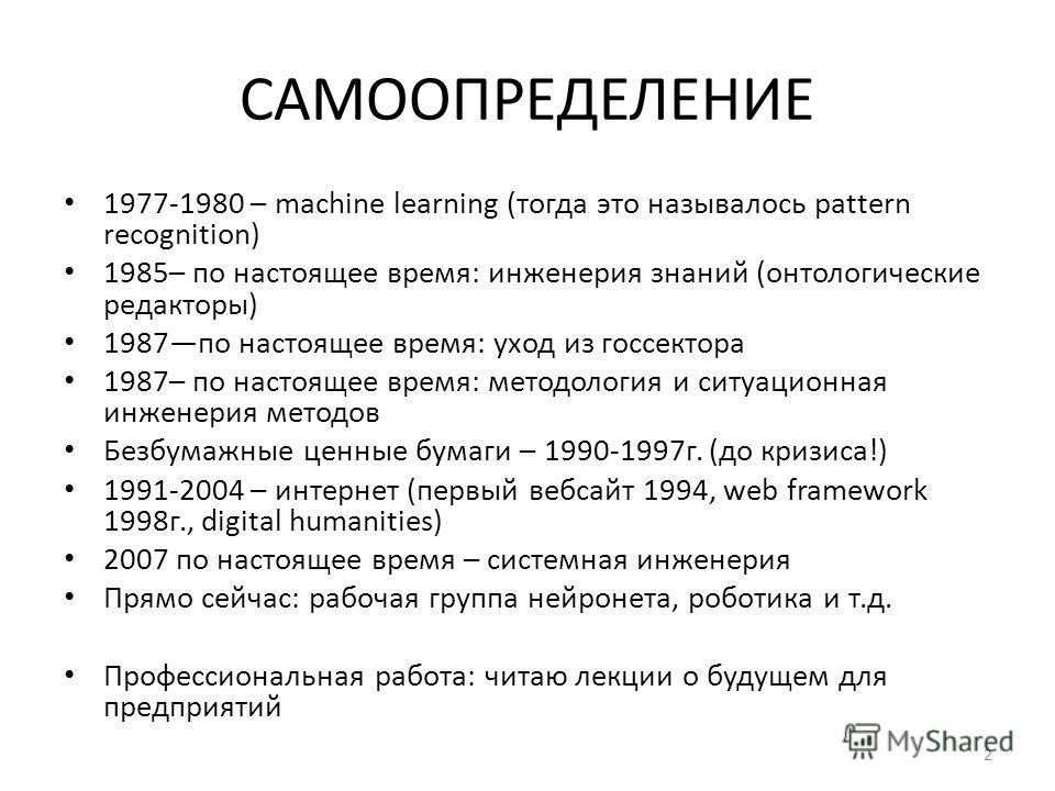САМООПРЕДЕЛЕНИЕ 1977-1980 – machine learning (тогда это называлось pattern recognition) 1985– по настоящее время: инженерия знаний (онтологические редакторы) 1987 по настоящее время: уход из госсектора 1987– по настоящее время: методология и ситуацио
