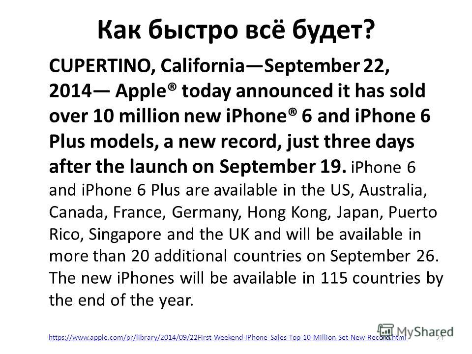 Как быстро всё будет? 21 CUPERTINO, CaliforniaSeptember 22, 2014 Apple® today announced it has sold over 10 million new iPhone® 6 and iPhone 6 Plus models, a new record, just three days after the launch on September 19. iPhone 6 and iPhone 6 Plus are