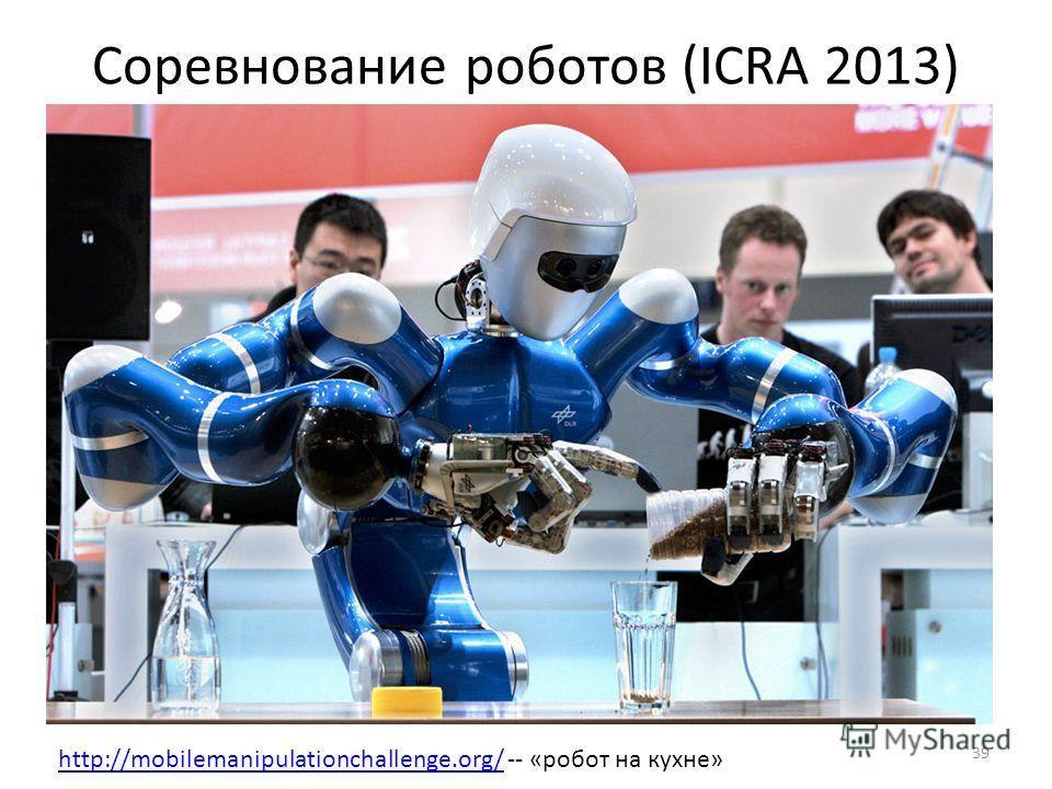 Соревнование роботов (ICRA 2013) 39 http://mobilemanipulationchallenge.org/http://mobilemanipulationchallenge.org/ -- «робот на кухне»