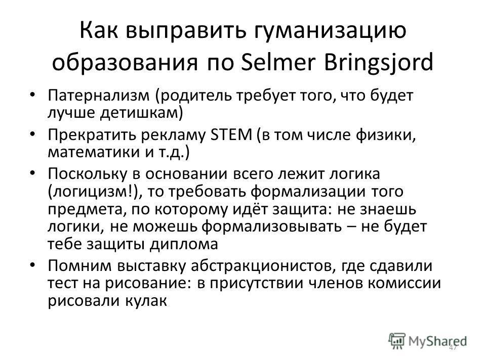 Как выправить гуманизацию образования по Selmer Bringsjord Патернализм (родитель требует того, что будет лучше детишкам) Прекратить рекламу STEM (в том числе физики, математики и т.д.) Поскольку в основании всего лежит логика (логицизм!), то требоват