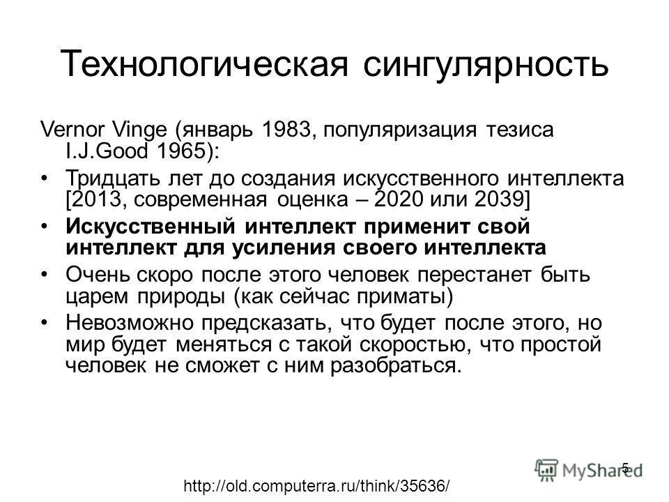 5 Технологическая сингулярность Vernor Vinge (январь 1983, популяризация тезиса I.J.Good 1965): Тридцать лет до создания искусственного интеллекта [2013, современная оценка – 2020 или 2039] Искусственный интеллект применит свой интеллект для усиления