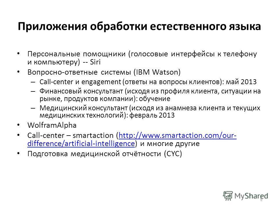 Приложения обработки естественного языка Персональные помощники (голосовые интерфейсы к телефону и компьютеру) -- Siri Вопросно-ответные системы (IBM Watson) – Call-center и engagement (ответы на вопросы клиентов): май 2013 – Финансовый консультант (