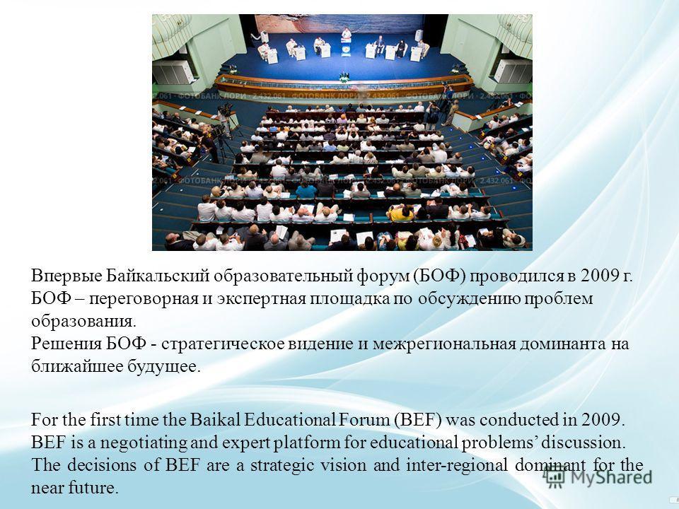 Впервые Байкальский образовательный форум (БОФ) проводился в 2009 г. БОФ – переговорная и экспертная площадка по обсуждению проблем образования. Решения БОФ - стратегическое видение и межрегиональная доминанта на ближайшее будущее. For the first time