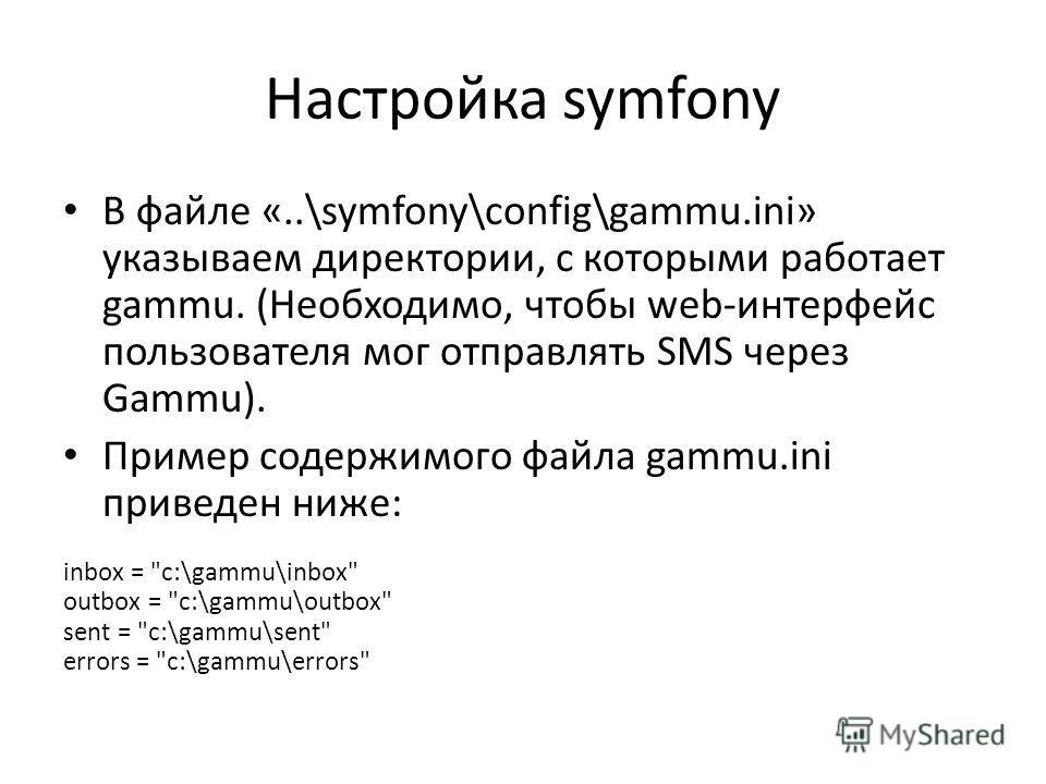 Настройка symfony В файле «..\symfony\config\gammu.ini» указываем директории, с которыми работает gammu. (Необходимо, чтобы web-интерфейс пользователя мог отправлять SMS через Gammu). Пример содержимого файла gammu.ini приведен ниже: inbox =
