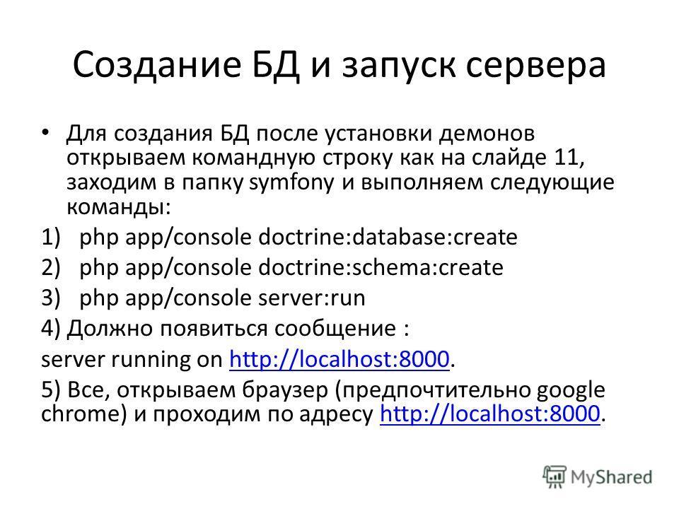 Создание БД и запуск сервера Для создания БД после установки демонов открываем командную строку как на слайде 11, заходим в папку symfony и выполняем следующие команды: 1)php app/console doctrine:database:create 2)php app/console doctrine:schema:crea