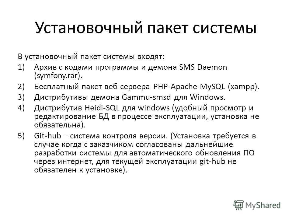 Установочный пакет системы В установочный пакет системы входят: 1)Архив с кодами программы и демона SMS Daemon (symfony.rar). 2)Бесплатный пакет веб-сервера PHP-Apache-MySQL (xampp). 3)Дистрибутивы демона Gammu-smsd для Windows. 4)Дистрибутив Heidi-S