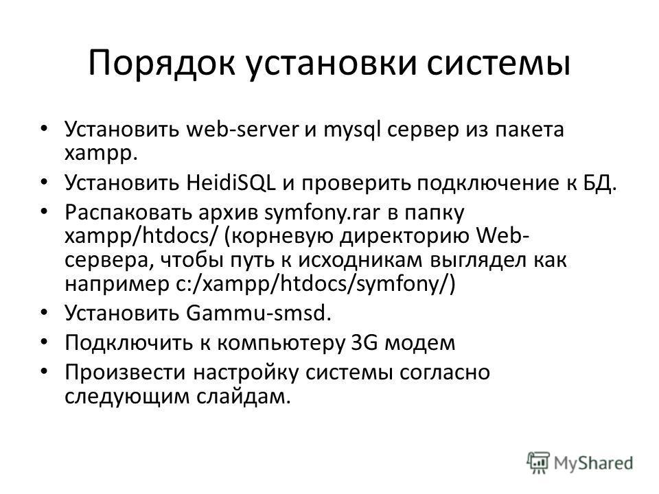 Порядок установки системы Установить web-server и mysql сервер из пакета xampp. Установить HeidiSQL и проверить подключение к БД. Распаковать архив symfony.rar в папку xampp/htdocs/ (корневую директорию Web- сервера, чтобы путь к исходникам выглядел