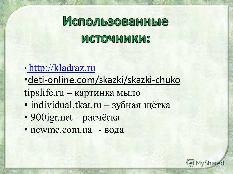 http://kladraz.ru http://kladraz.ru deti-online.com/skazki/skazki-chuko tipslife.ru – картинка мыло individual.tkat.ru – зубная щётка 900igr.net – расчёска newme.com.ua - вода