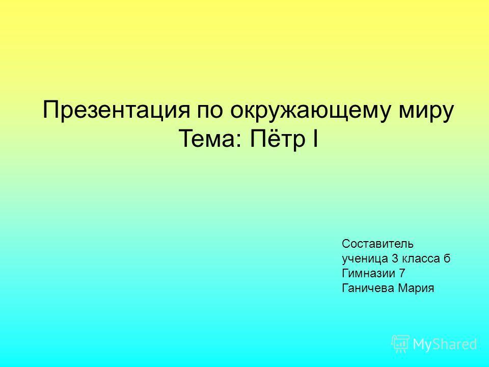 Презентация по окружающему миру Тема: Пётр I Составитель ученица 3 класса б Гимназии 7 Ганичева Мария