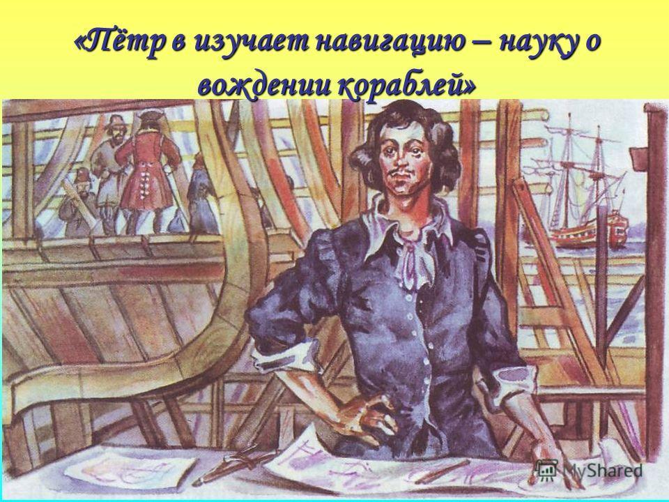 «Пётр в изучает навигацию – науку о вождении кораблей»