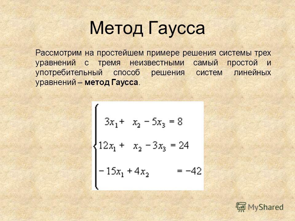 Метод Гаусса Рассмотрим на простейшем примере решения системы трех уравнений с тремя неизвестными самый простой и употребительный способ решения систем линейных уравнений – метод Гаусса.