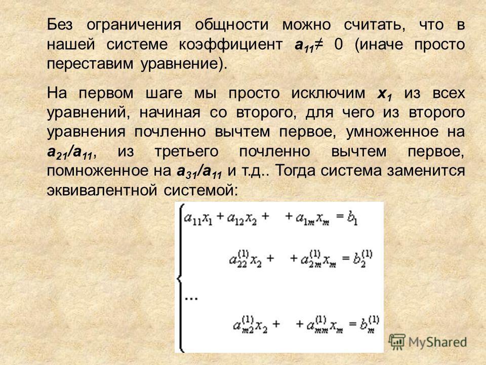 Без ограничения общности можно считать, что в нашей системе коэффициент a 11 0 (иначе просто переставим уравнение). На первом шаге мы просто исключим х 1 из всех уравнений, начиная со второго, для чего из второго уравнения почленноеее вычтем первое,