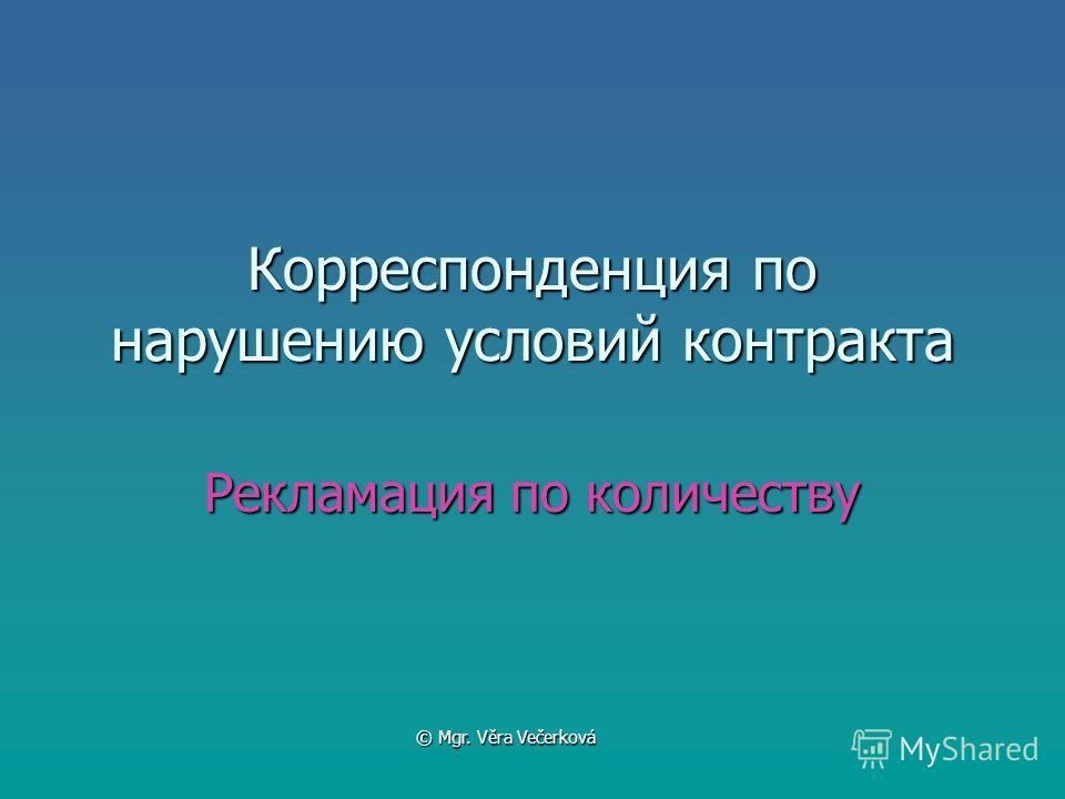 Корреспонденция по нарушению условий контракта Рекламация по количеству © Mgr. Věra Večerková