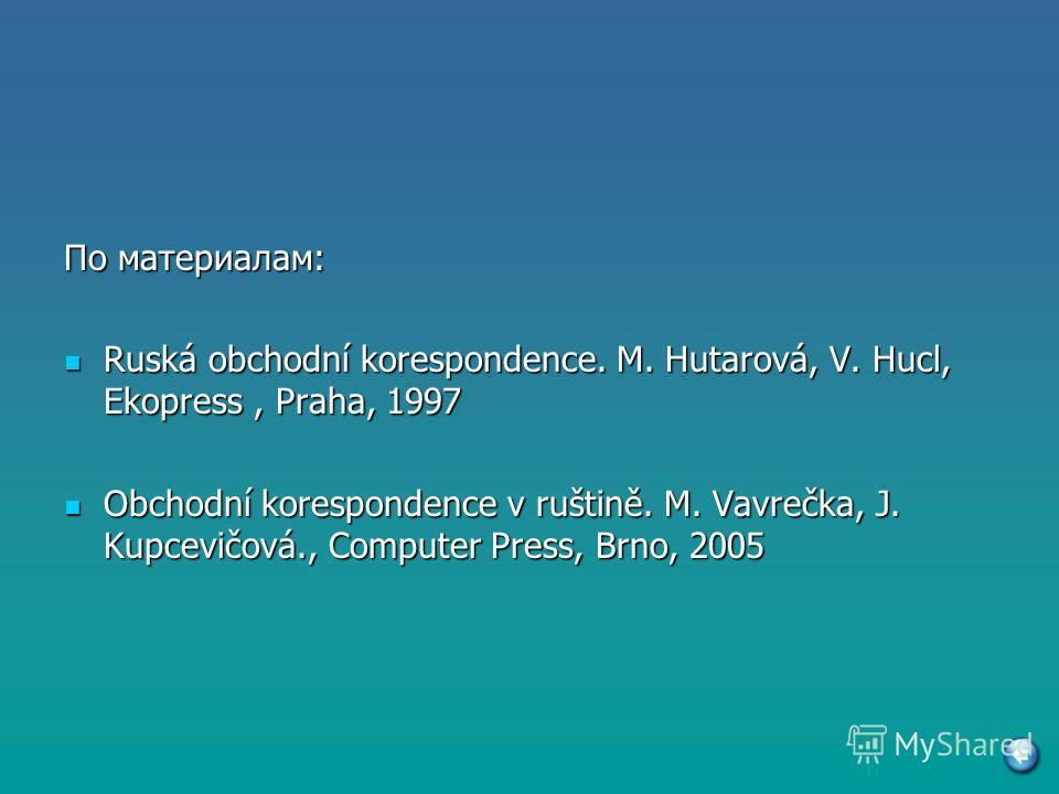 По материалам: Ruská obchodní korespondence. M. Hutarová, V. Hucl, Ekopress, Praha, 1997 Ruská obchodní korespondence. M. Hutarová, V. Hucl, Ekopress, Praha, 1997 Obchodní korespondence v ruštině. M. Vavrečka, J. Kupcevičová., Computer Press, Brno, 2