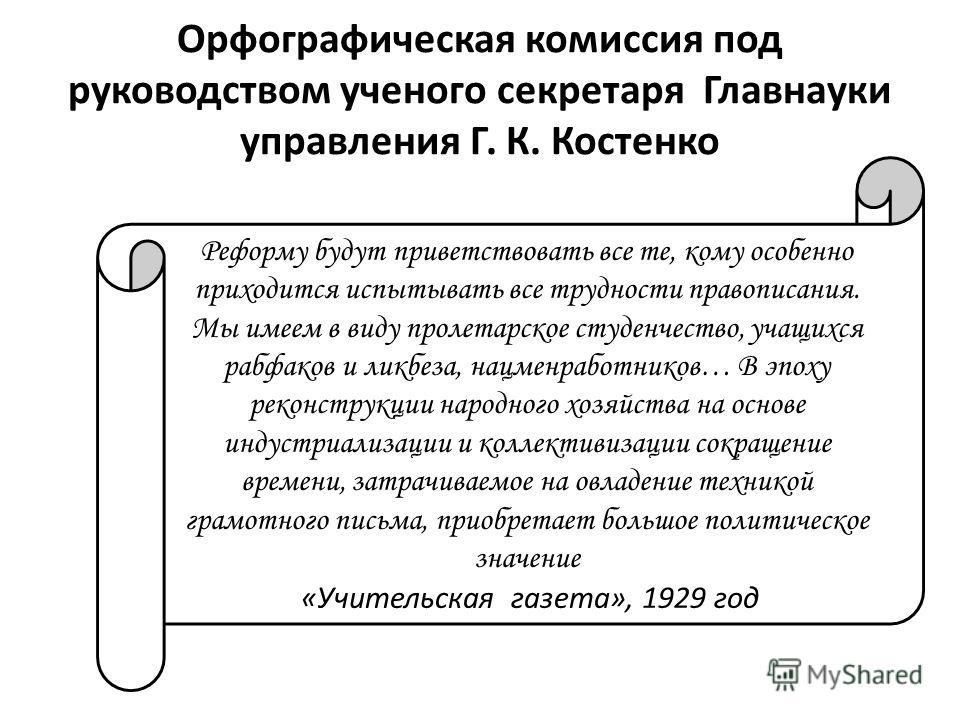Орфографическая комиссия под руководством ученого секретаря Главнауки управления Г. К. Костенко Реформу будут приветствовать все те, кому особенно приходится испытывать все трудности правописания. Мы имеем в виду пролетарское студенчество, учащихся р