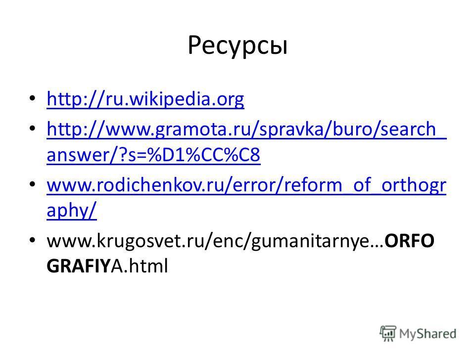 Ресурсы http://ru.wikipedia.org http://www.gramota.ru/spravka/buro/search_ answer/?s=%D1%CC%C8 http://www.gramota.ru/spravka/buro/search_ answer/?s=%D1%CC%C8 www.rodichenkov.ru/error/reform_of_orthogr aphy/ www.rodichenkov.ru/error/reform_of_orthogr