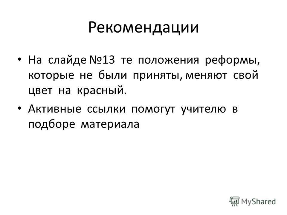 Рекомендации На слайде 13 те положения реформы, которые не были приняты, меняют свой цвет на красный. Активные ссылки помогут учителю в подборе материала