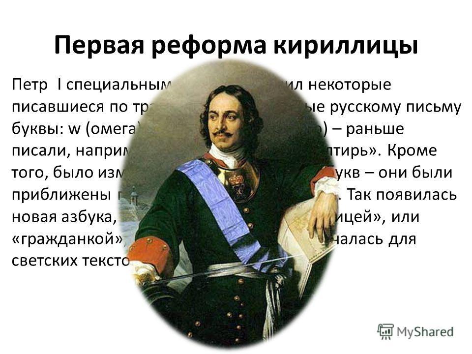 Первая реформа кириллицы Петр I специальным указом отменил некоторые писавшиеся по традиции, но не нужные русскому письму буквы: w (омега), y (пси), x (кси), S (зело) – раньше писали, например, не «псалтирь», а «yалтирь». Кроме того, было изменено на