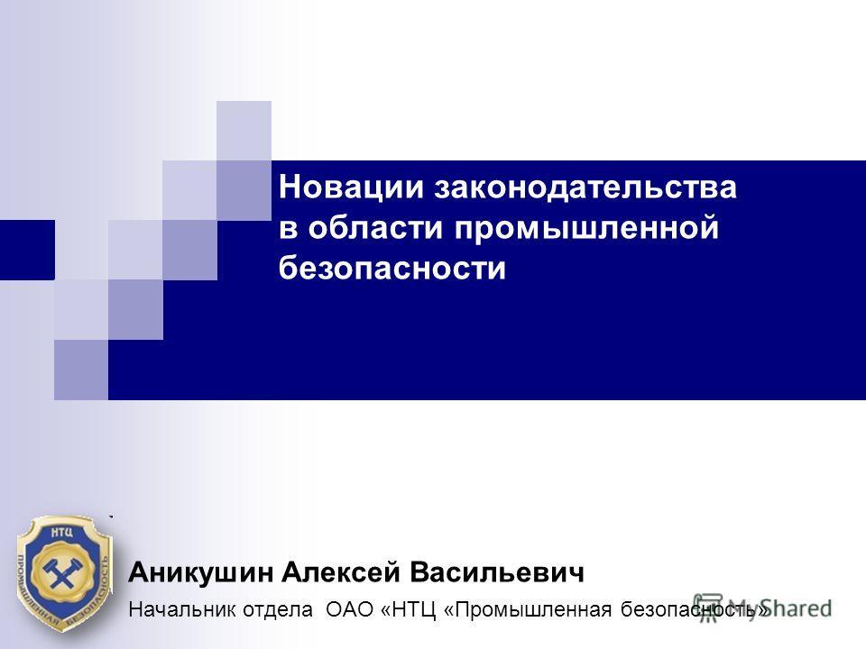 Новации законодательства в области промышленной безопасности Аникушин Алексей Васильевич Начальник отдела ОАО «НТЦ «Промышленная безопасность»