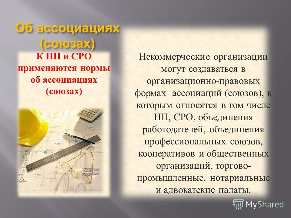 Об ассоциациях ( союзах ) К НП и СРО применяются нормы об ассоциациях ( союзах ) Некоммерческие организации могут создаваться в организационно - правовых формах ассоциаций ( союзов ), к которым относятся в том числе НП, СРО, объединения работодателей