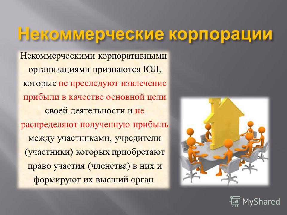 Некоммерческие корпорации Некоммерческими корпоративными организациями признаются ЮЛ, которые не преследуют извлечение прибыли в качестве основной цели своей деятельности и не распределяют полученную прибыль между участниками, учредители ( участники