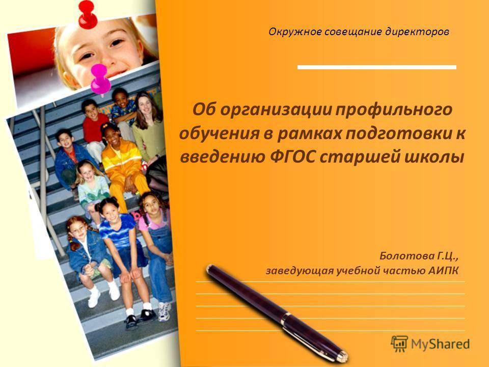 Об организации профильного обучения в рамках подготовки к введению ФГОС старшей школы Болотова Г.Ц., заведующая учебной частью АИПК Окружное совещание директоров