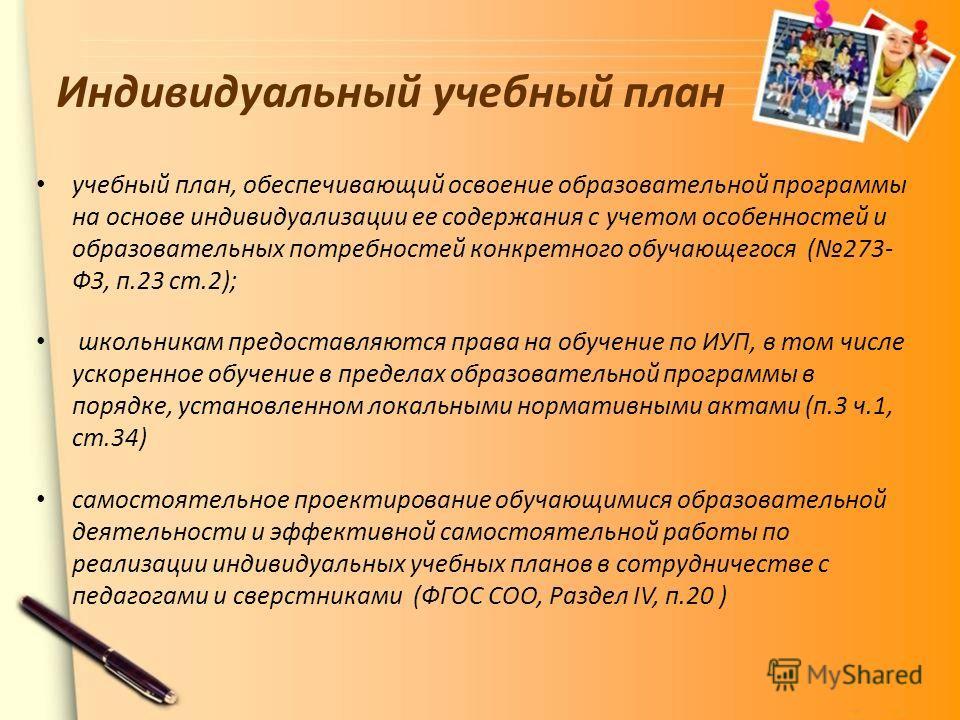 Индивидуальный учебный план учебный план, обеспечивающий освоение образовательной программы на основе индивидуализации ее содержания с учетом особенностей и образовательных потребностей конкретного обучающегося (273- ФЗ, п.23 ст.2); школьникам предос