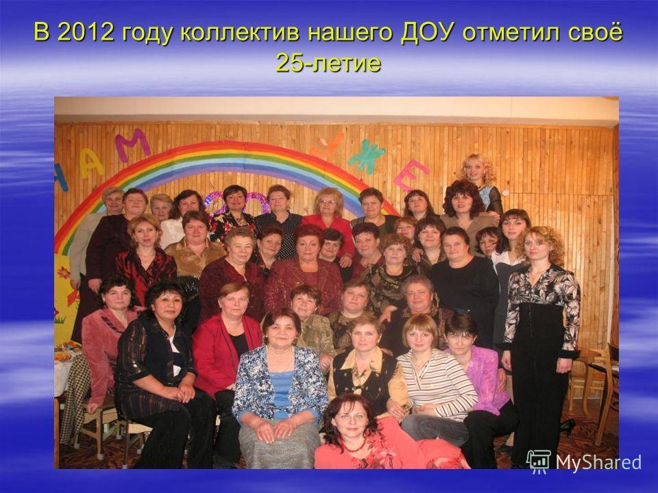В 2012 году коллектив нашего ДОУ отметил своё 25-летие