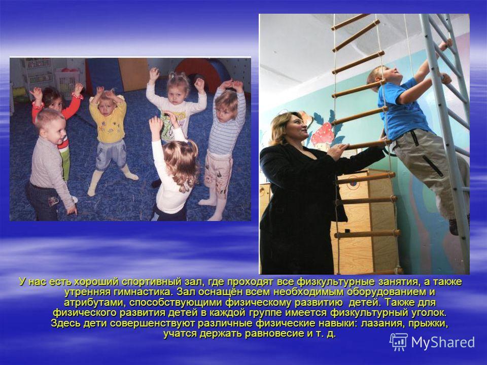У нас есть хороший спортивный зал, где проходят все физкультурные занятия, а также утренняя гимнастика. Зал оснащён всем необходимым оборудованием и атрибутами, способствующими физическому развитию детей. Также для физического развития детей в каждой