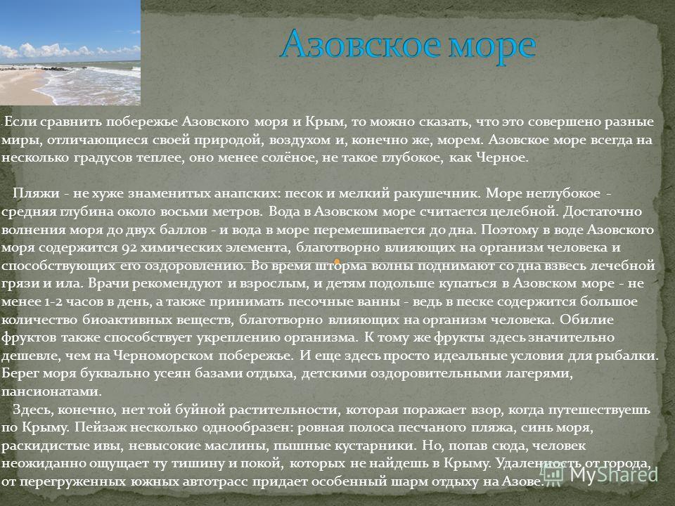 Если сравнить побережье Азовского моря и Крым, то можно сказать, что это совершено разные миры, отличающиеся своей природой, воздухом и, конечно же, морем. Азовское море всегда на несколько градусов теплее, оно менее солёное, не такое глубокое, как Ч
