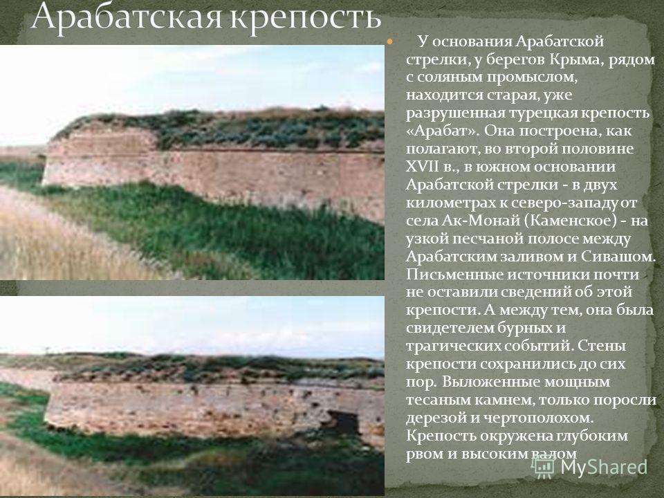 У основания Арабатской стрелки, у берегов Крыма, рядом с соляным промыслом, находится старая, уже разрушенная турецкая крепость «Арабат». Она построена, как полагают, во второй половине XVII в., в южном основании Арабатской стрелки - в двух километра