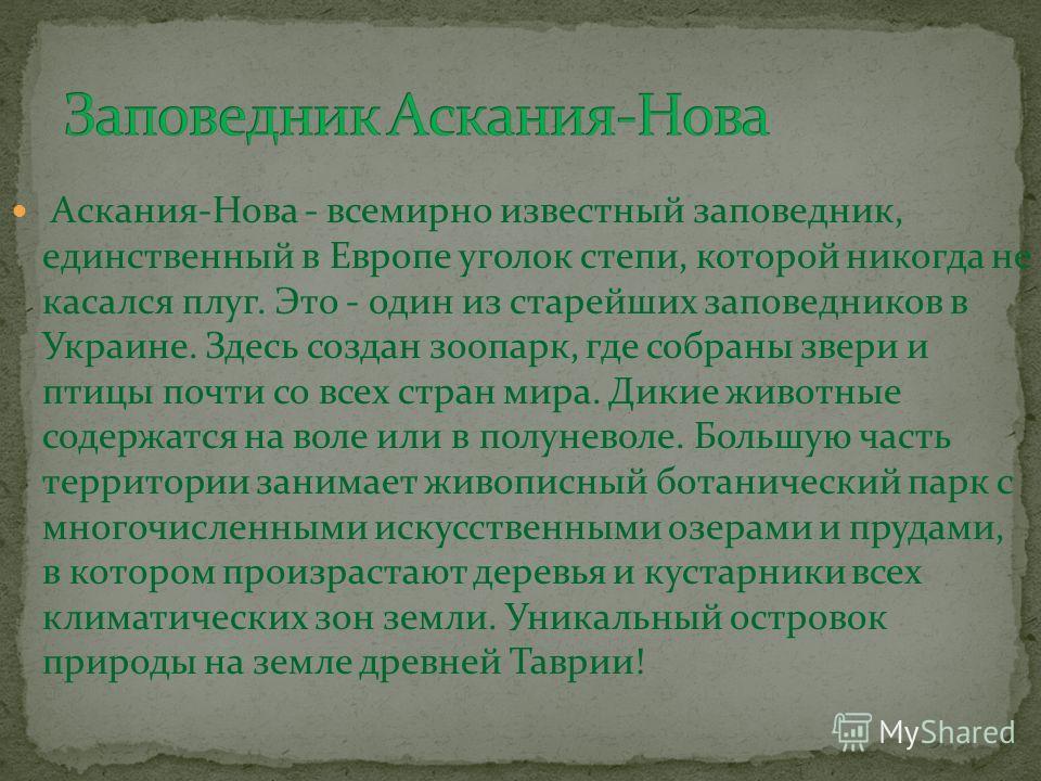 Аскания-Нова - всемирно известный заповедник, единственный в Европе уголок степи, которой никогда не касался плуг. Это - один из старейших заповедников в Украине. Здесь создан зоопарк, где собраны звери и птицы почти со всех стран мира. Дикие животны
