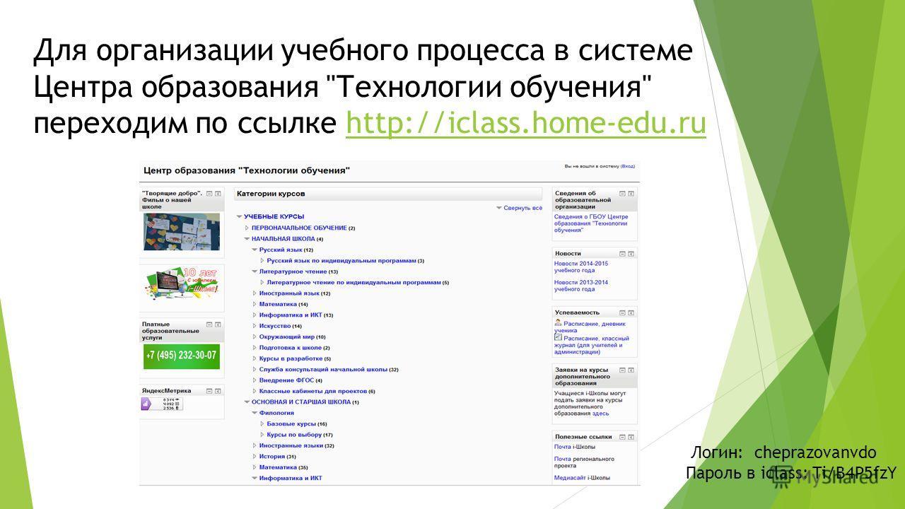 Для организации учебного процесса в системе Центра образования Технологии обучения переходим по ссылке http://iclass.home-edu.ruhttp://iclass.home-edu.ru Логин: cheprazovanvdo Пароль в iclass: Ti/B4P5fzY