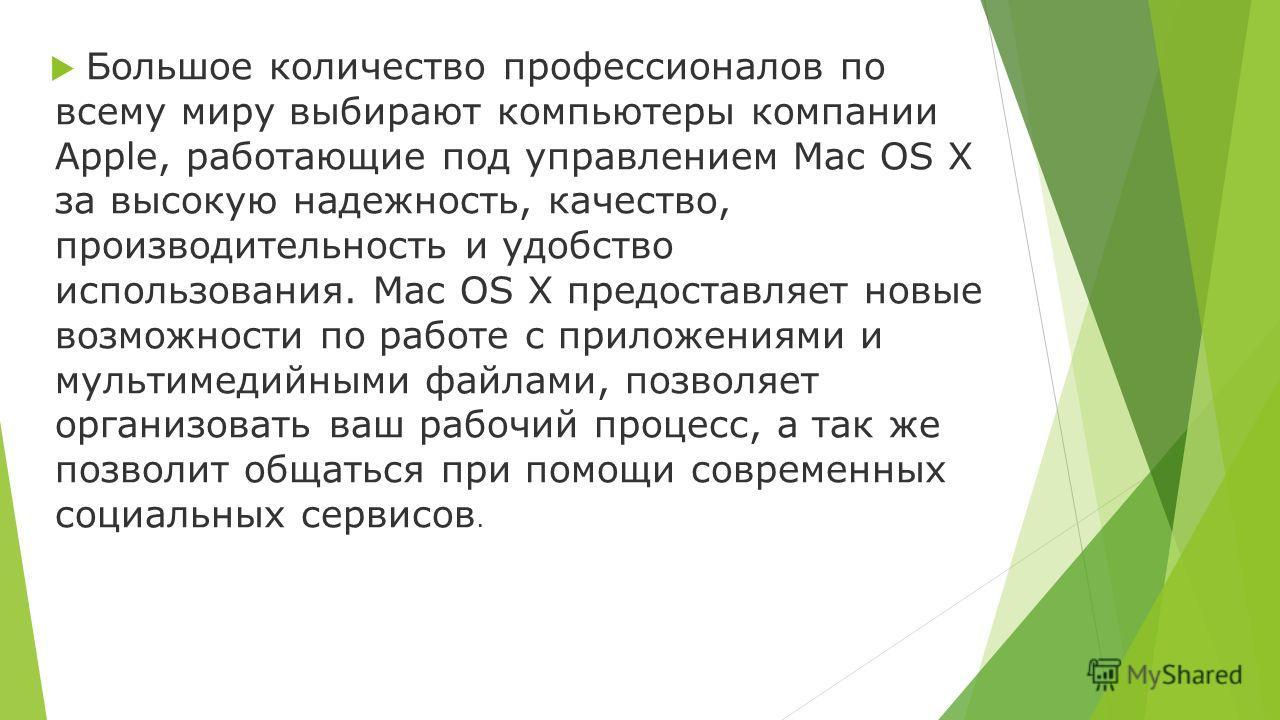 Большое количество профессионалов по всему миру выбирают компьютеры компании Apple, работающие под управлением Mac OS X за высокую надежность, качество, производительность и удобство использования. Mac OS X предоставляет новые возможности по работе с