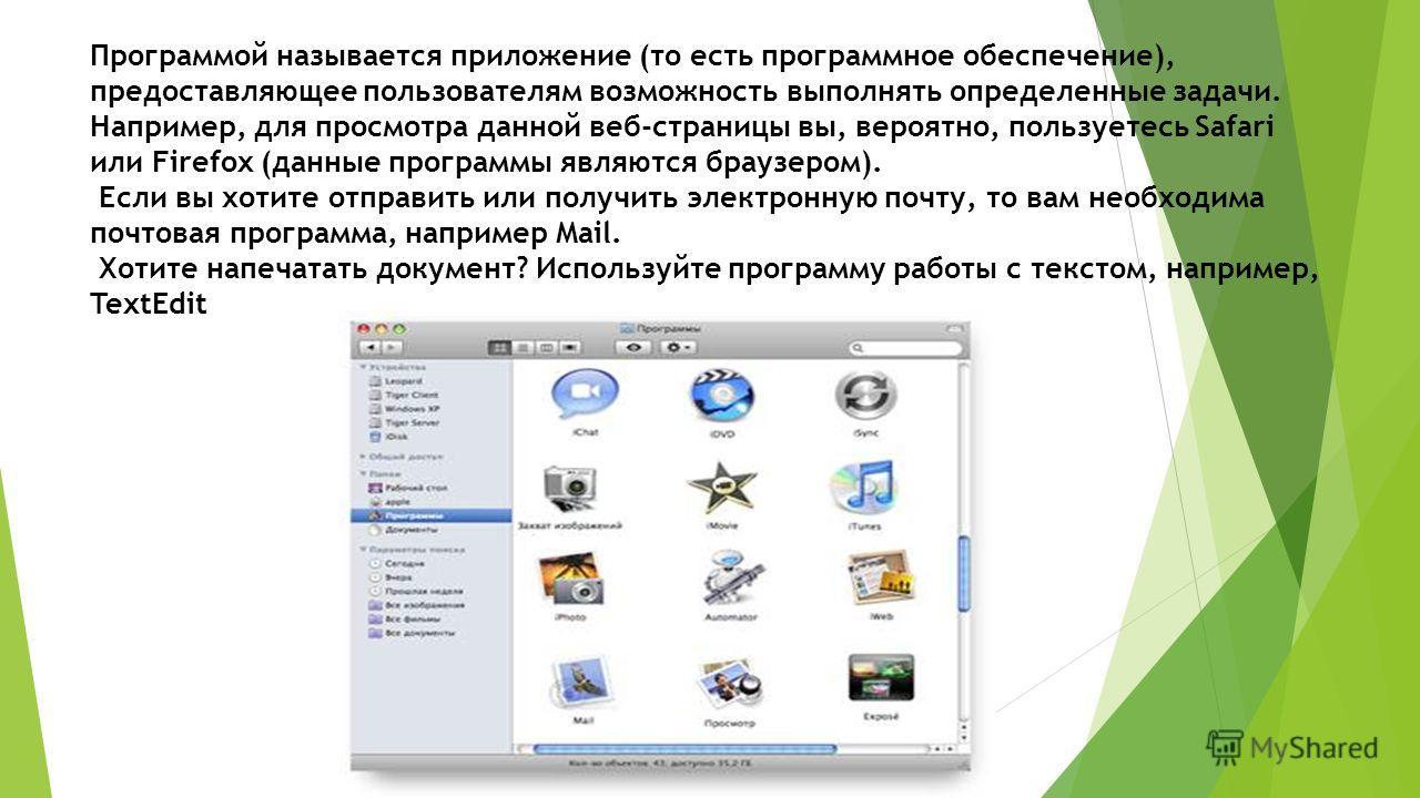 Программой называется приложение (то есть программное обеспечение), предоставляющее пользователям возможность выполнять определенные задачи. Например, для просмотра данной веб-страницы вы, вероятно, пользуетесь Safari или Firefox (данные программы яв