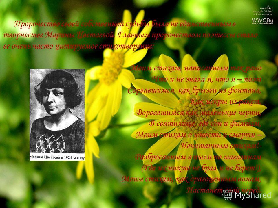 Пророчество своей собственной судьбы было не единственным в творчестве Марины Цветаевой. Главным пророчеством поэтессы стало ее очень часто цитируемое стихотворение: Моим стихам, написанным так рано Что и не знала я, что я – поэт Сорвавшимся, как бры