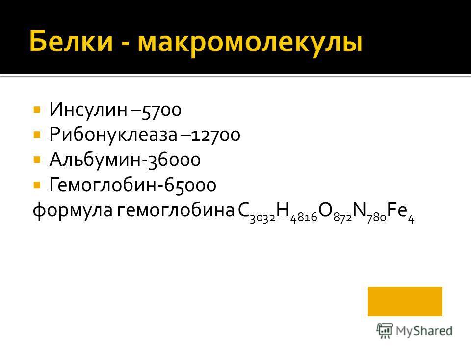 Инсулин –5700 Рибонуклеаза –12700 Альбумин-36000 Гемоглобин-65000 формула гемоглобина С 3032 Н 4816 О 872 N 780 Fe 4