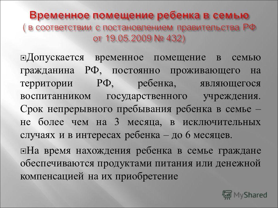 Допускается временное помещение в семью гражданина РФ, постоянно проживающего на территории РФ, ребенка, являющегося воспитанником государственного учреждения. Срок непрерывного пребывания ребенка в семье – не более чем на 3 месяца, в исключительных