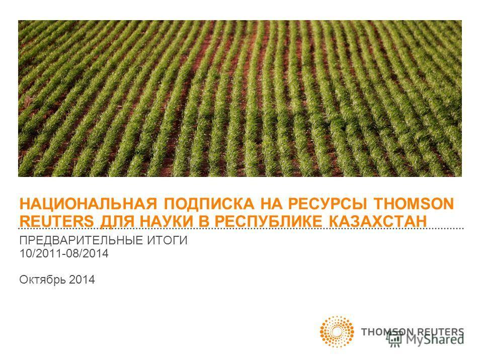 НАЦИОНАЛЬНАЯ ПОДПИСКА НА РЕСУРСЫ THOMSON REUTERS ДЛЯ НАУКИ В РЕСПУБЛИКЕ КАЗАХСТАН ПРЕДВАРИТЕЛЬНЫЕ ИТОГИ 10/2011-08/2014 Октябрь 2014