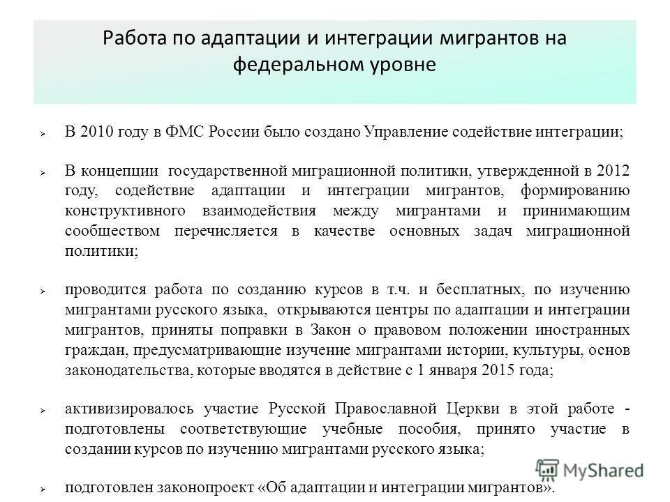 Работа по адаптации и интеграции мигрантов на федеральном уровне В 2010 году в ФМС России было создано Управление содействие интеграции; В концепции государственной миграционной политики, утвержденной в 2012 году, содействие адаптации и интеграции ми