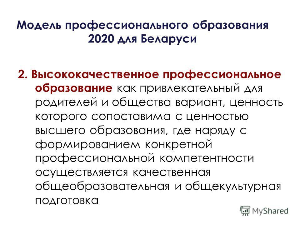 Модель профессионального образования 2020 для Беларуси 2. Высококачественное профессиональное образование как привлекательный для родителей и общества вариант, ценность которого сопоставима с ценностью высшего образования, где наряду с формированием