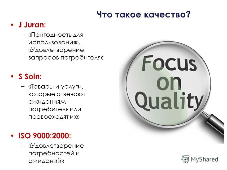 Что такое качество? J Juran: –«Пригодность для использования», «Удовлетворение запросов потребителя» S Soin: –«Товары и услуги, которые отвечают ожиданиям потребителя или превосходят их» ISO 9000:2000: –«Удовлетворение потребностей и ожиданий»