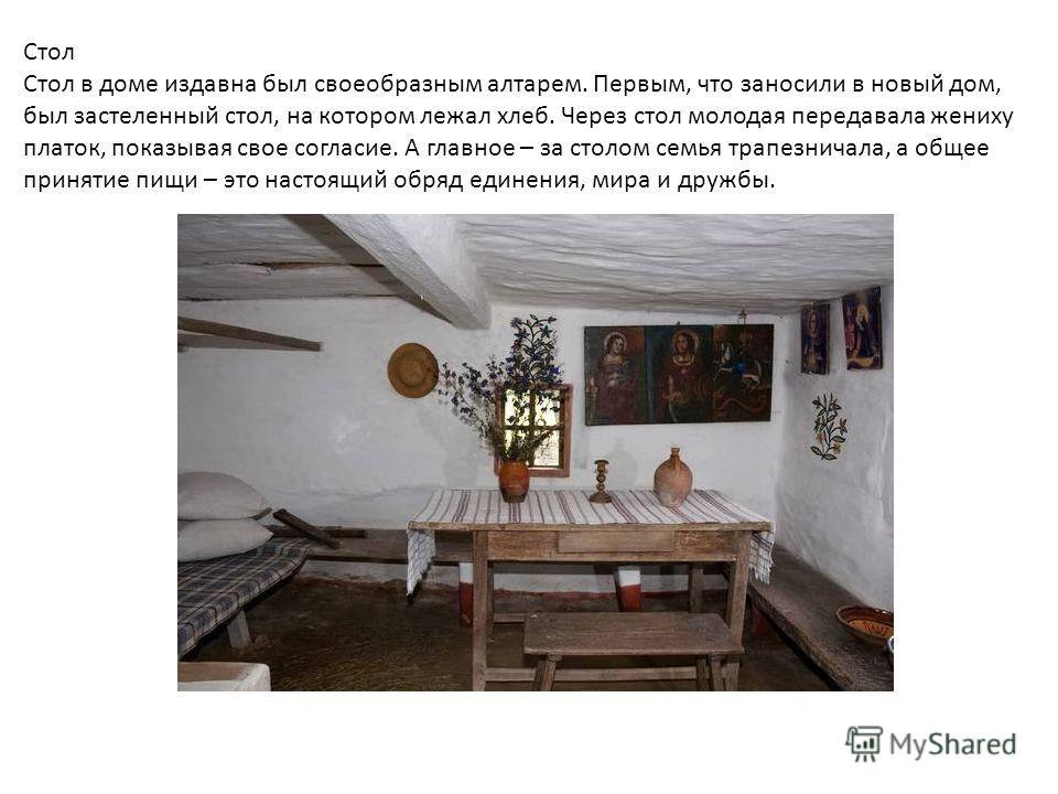 Стол Стол в доме издавна был своеобразным алтарем. Первым, что заносили в новый дом, был застеленный стол, на котором лежал хлеб. Через стол молодая передавала жениху платок, показывая свое согласие. А главное – за столом семья трапезничала, а общее