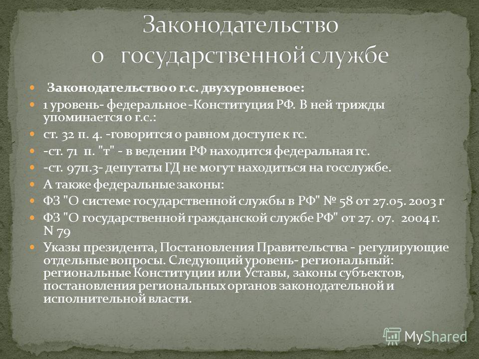 Законодательство о г.с. двухуровневое: 1 уровень- федеральное -Конституция РФ. В ней трижды упоминается о г.с.: ст. 32 п. 4. -говорится о равном доступе к гс. -ст. 71 п.