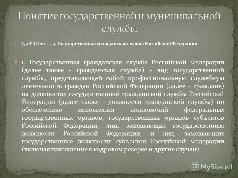 (79 ФЗ) Статья 3. Государственная гражданская служба Российской Федерации 1. Государственная гражданская служба Российской Федерации (далее также - гражданская служба) - вид государственной службы, представляющей собой профессиональную служебную деят